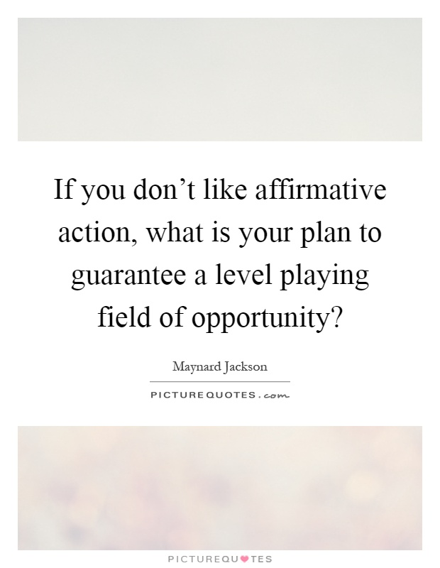 the leveling of the playing field in education due to affirmative action Affirmative action is not reverse affirmative action is 'reverse discrimination this condition is not met if the act was done due to pressure.