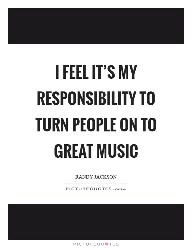 I feel it's my responsibility to turn people on to great music Picture Quote #1