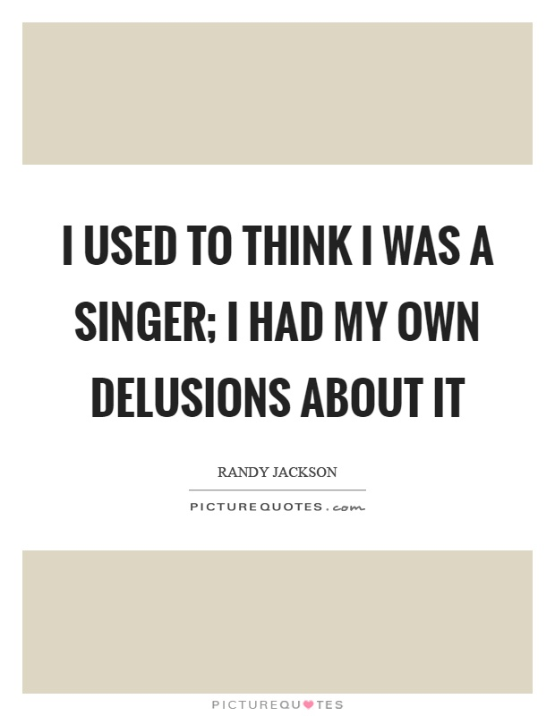 I used to think I was a singer; I had my own delusions about it Picture Quote #1