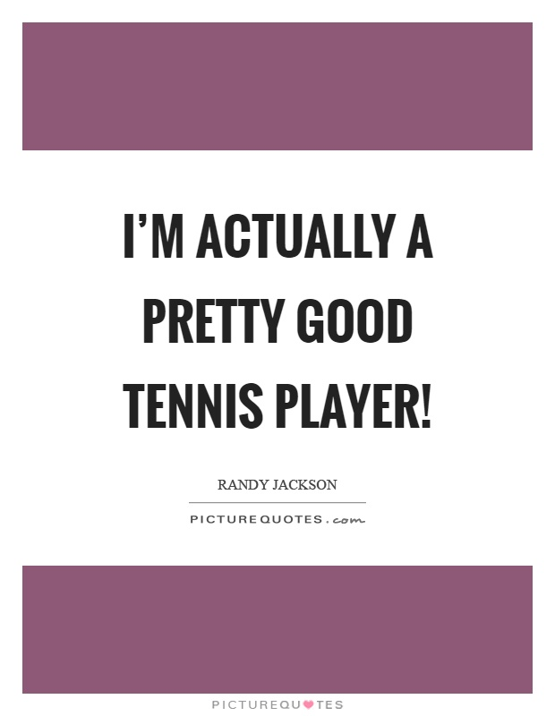 I'm actually a pretty good tennis player! Picture Quote #1