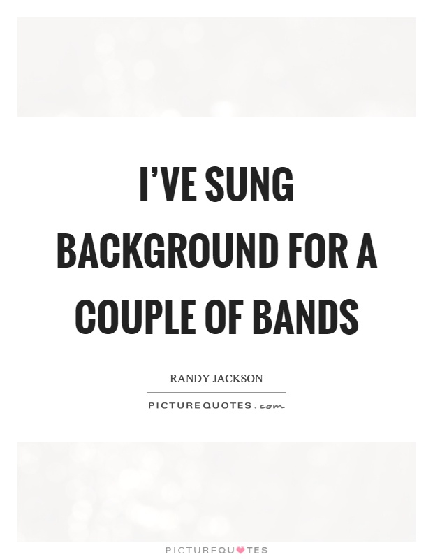 I've sung background for a couple of bands Picture Quote #1