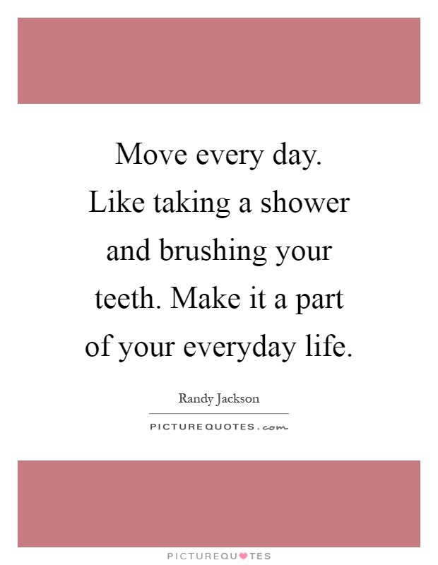Move every day. Like taking a shower and brushing your teeth. Make it a part of your everyday life Picture Quote #1