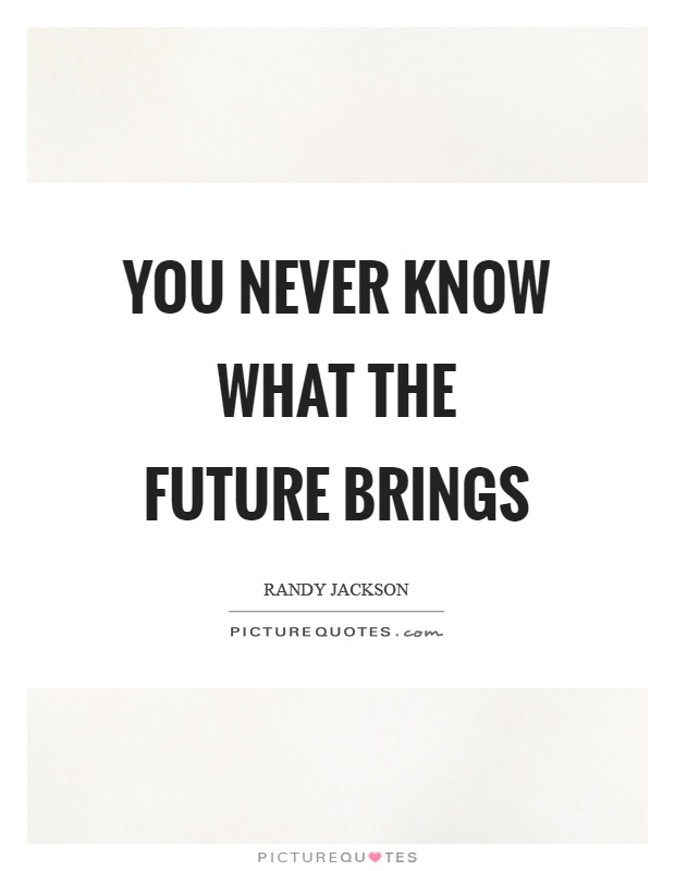 You never know what the future brings Picture Quote #1