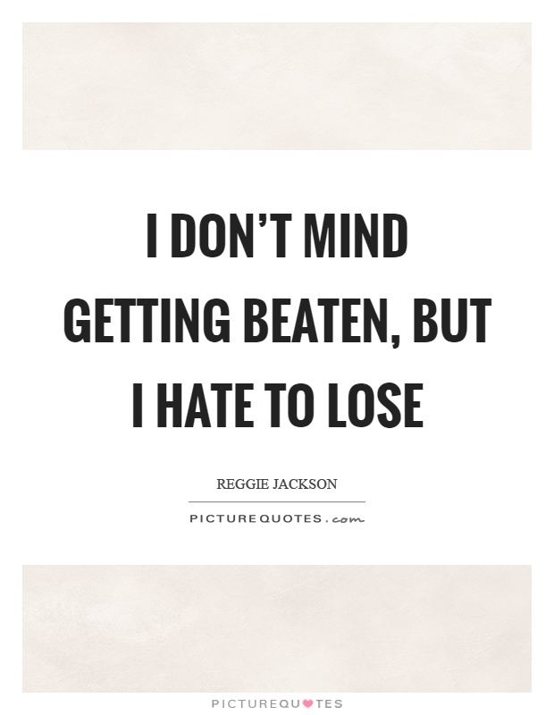 I don't mind getting beaten, but I hate to lose Picture Quote #1