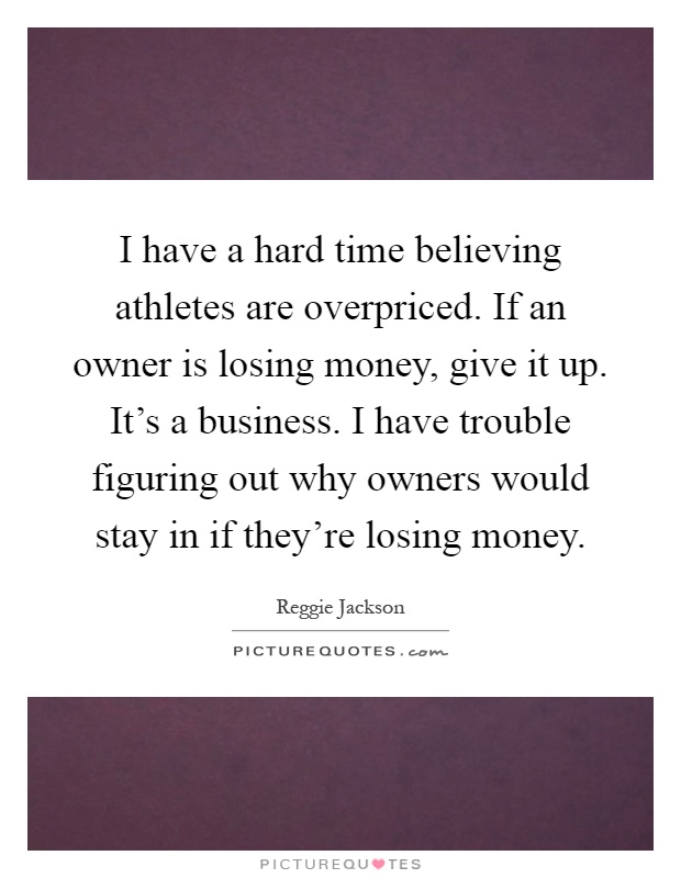 I have a hard time believing athletes are overpriced. If an owner is losing money, give it up. It's a business. I have trouble figuring out why owners would stay in if they're losing money Picture Quote #1