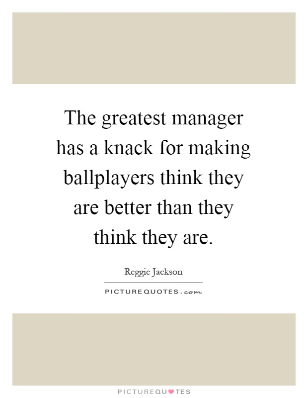 The greatest manager has a knack for making ballplayers think they are better than they think they are Picture Quote #1