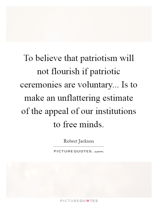 To believe that patriotism will not flourish if patriotic ceremonies are voluntary... Is to make an unflattering estimate of the appeal of our institutions to free minds Picture Quote #1
