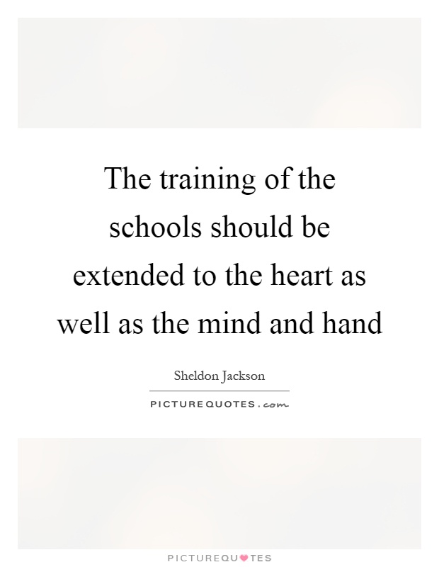 The training of the schools should be extended to the heart as well as the mind and hand Picture Quote #1