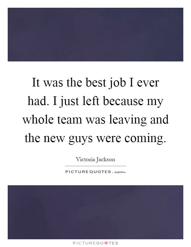 It was the best job I ever had. I just left because my whole team was leaving and the new guys were coming Picture Quote #1
