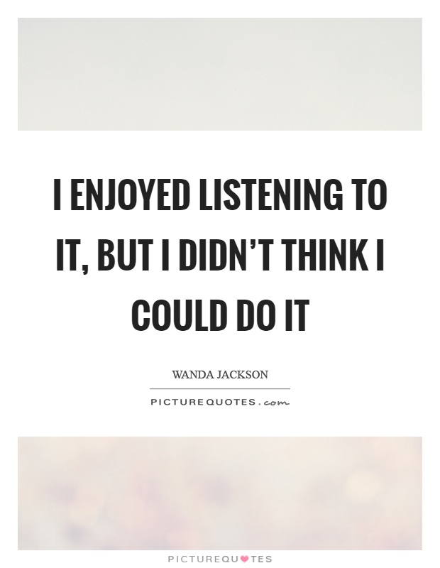 I enjoyed listening to it, but I didn't think I could do it Picture Quote #1