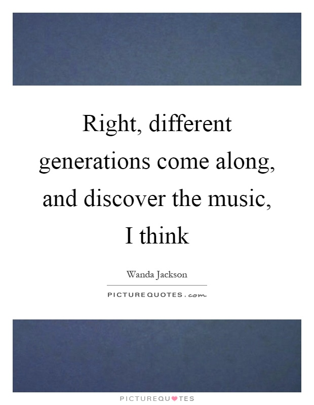 Right, different generations come along, and discover the music, I think Picture Quote #1