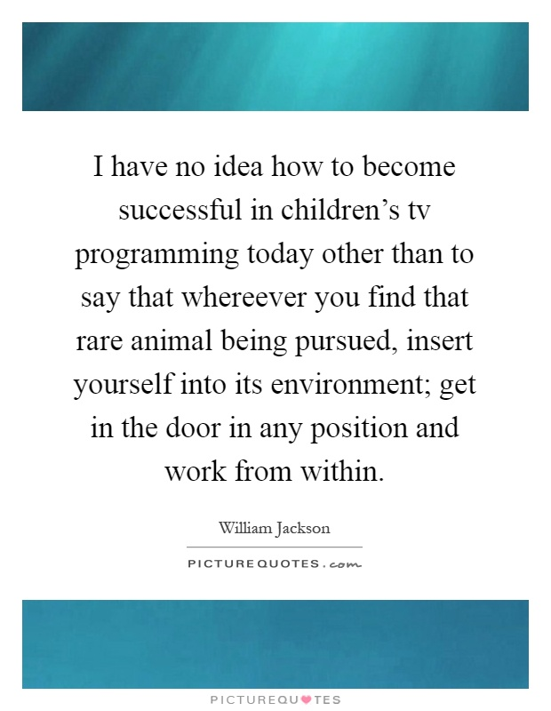 I have no idea how to become successful in children's tv programming today other than to say that whereever you find that rare animal being pursued, insert yourself into its environment; get in the door in any position and work from within Picture Quote #1