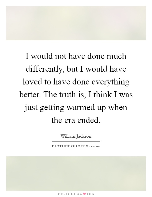 I would not have done much differently, but I would have loved to have done everything better. The truth is, I think I was just getting warmed up when the era ended Picture Quote #1