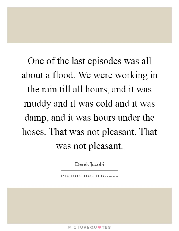 One of the last episodes was all about a flood. We were working in the rain till all hours, and it was muddy and it was cold and it was damp, and it was hours under the hoses. That was not pleasant. That was not pleasant Picture Quote #1