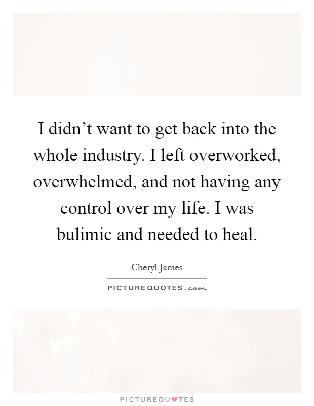 I didn't want to get back into the whole industry. I left overworked, overwhelmed, and not having any control over my life. I was bulimic and needed to heal Picture Quote #1