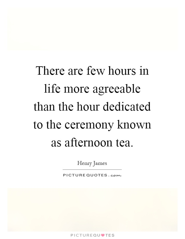 There are few hours in life more agreeable than the hour dedicated to the ceremony known as afternoon tea Picture Quote #1