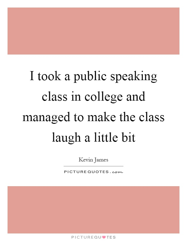 I took a public speaking class in college and managed to make the class laugh a little bit Picture Quote #1