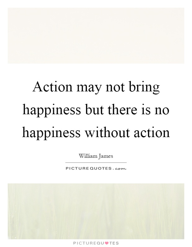 Action may not bring happiness but there is no happiness without action Picture Quote #1