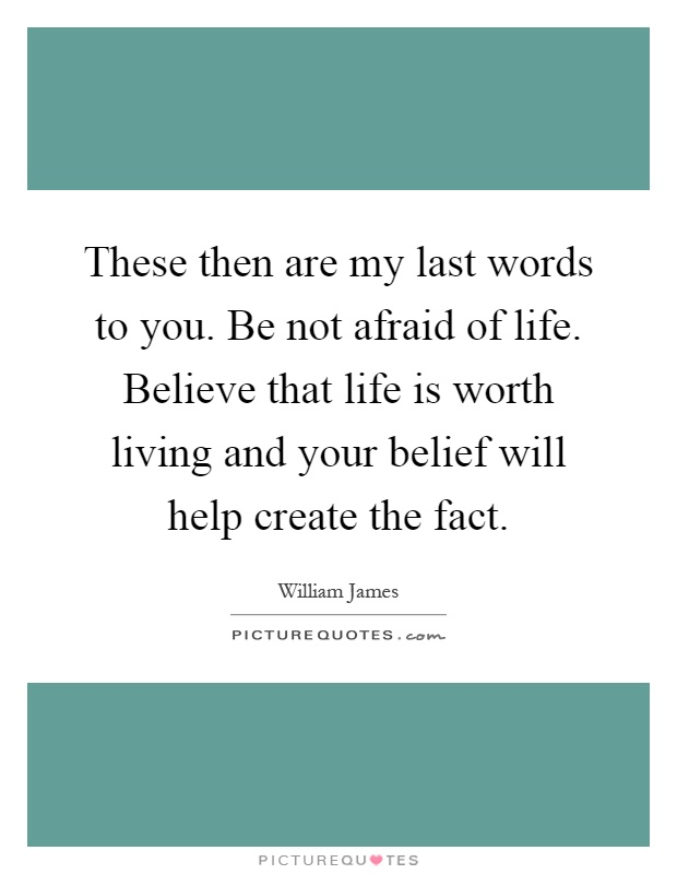 These then are my last words to you. Be not afraid of life. Believe that life is worth living and your belief will help create the fact Picture Quote #1