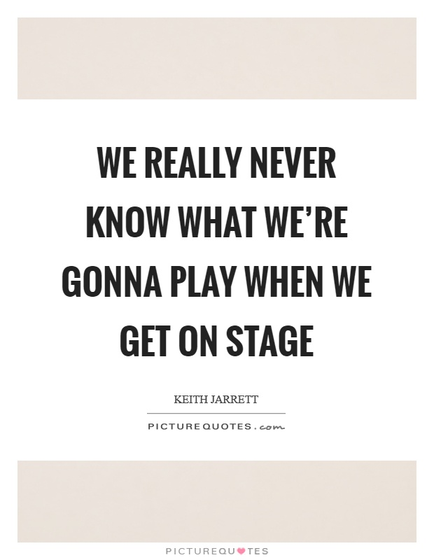 We really never know what we're gonna play when we get on stage Picture Quote #1