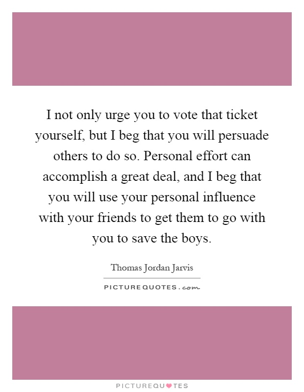 I not only urge you to vote that ticket yourself, but I beg that you will persuade others to do so. Personal effort can accomplish a great deal, and I beg that you will use your personal influence with your friends to get them to go with you to save the boys Picture Quote #1
