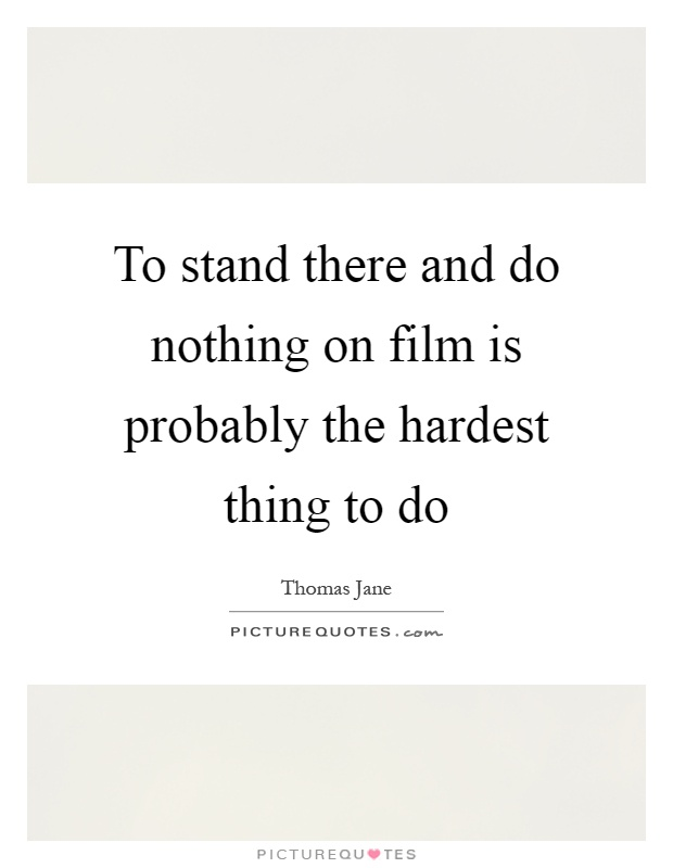 To stand there and do nothing on film is probably the hardest thing to do Picture Quote #1