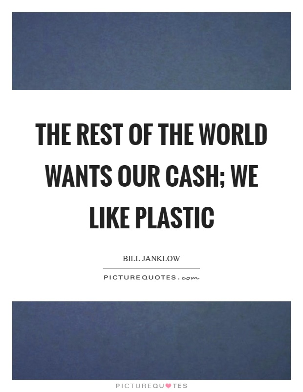 The rest of the world wants our cash; we like plastic Picture Quote #1