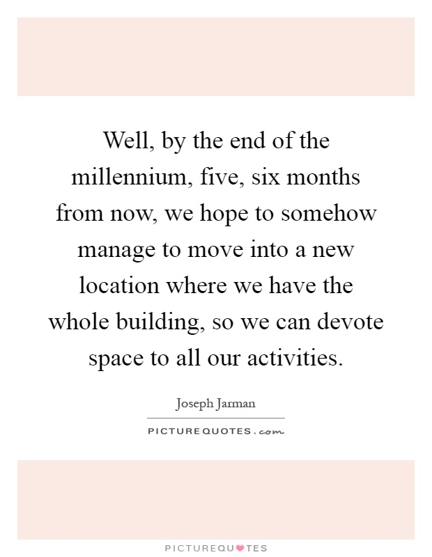 Well, by the end of the millennium, five, six months from now, we hope to somehow manage to move into a new location where we have the whole building, so we can devote space to all our activities Picture Quote #1