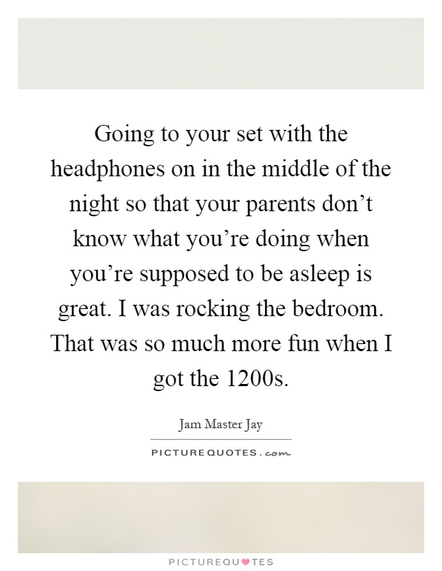Going to your set with the headphones on in the middle of the night so that your parents don't know what you're doing when you're supposed to be asleep is great. I was rocking the bedroom. That was so much more fun when I got the 1200s Picture Quote #1