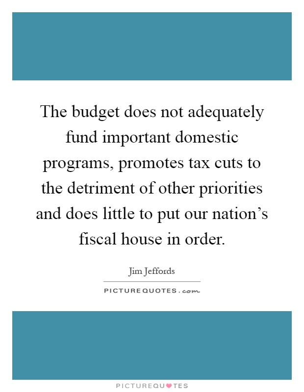 The budget does not adequately fund important domestic programs, promotes tax cuts to the detriment of other priorities and does little to put our nation's fiscal house in order Picture Quote #1