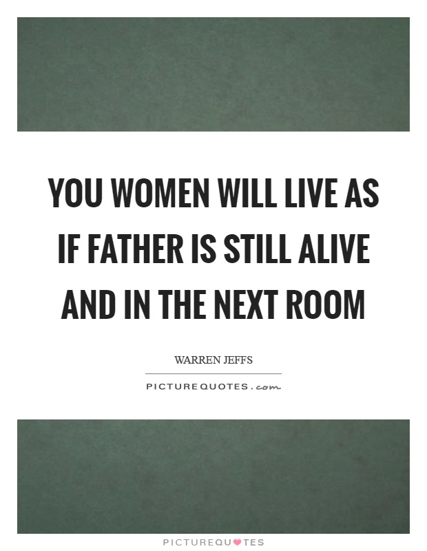 You women will live as if father is still alive and in the next room Picture Quote #1