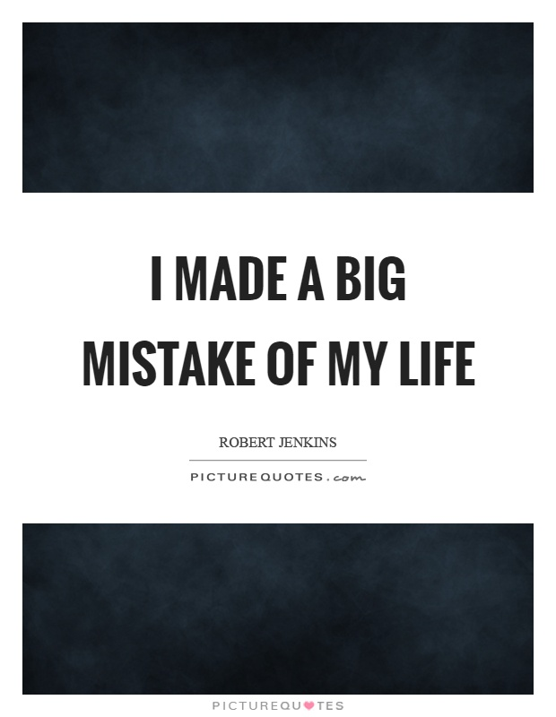 I made a big mistake of my life Picture Quote #1