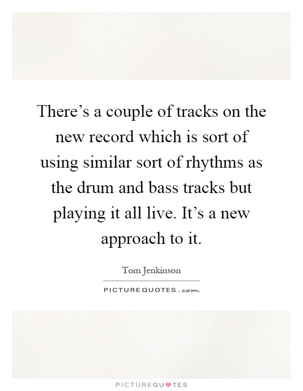 There's a couple of tracks on the new record which is sort of using similar sort of rhythms as the drum and bass tracks but playing it all live. It's a new approach to it Picture Quote #1