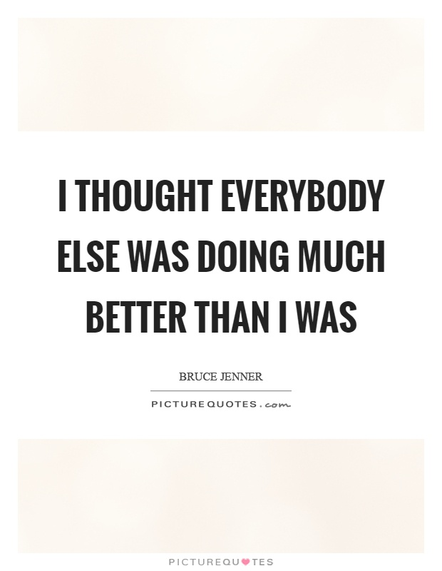 I thought everybody else was doing much better than I was Picture Quote #1