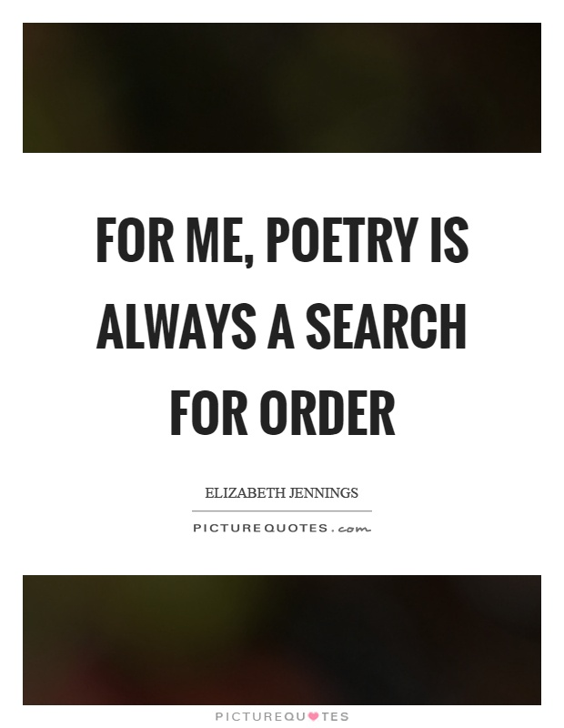 For me, poetry is always a search for order Picture Quote #1