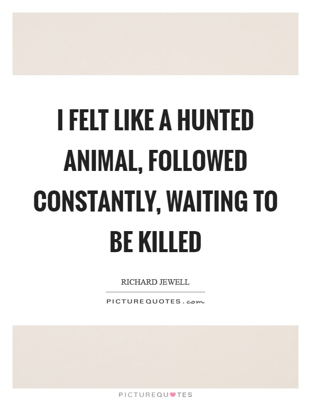 I felt like a hunted animal, followed constantly, waiting to be killed Picture Quote #1