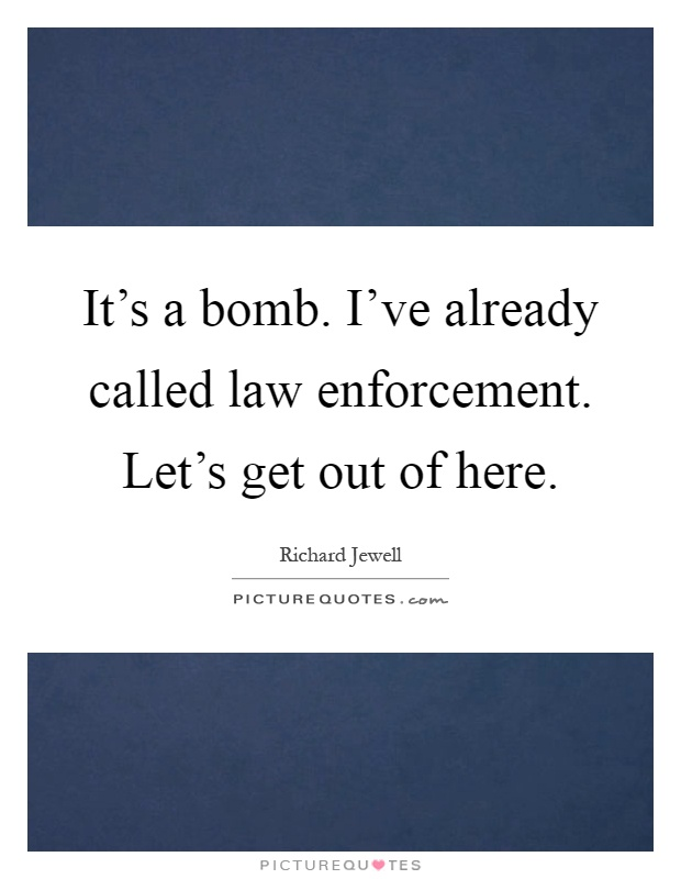 It's a bomb. I've already called law enforcement. Let's get out of here Picture Quote #1