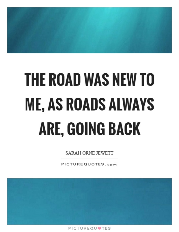 The road was new to me, as roads always are, going back Picture Quote #1