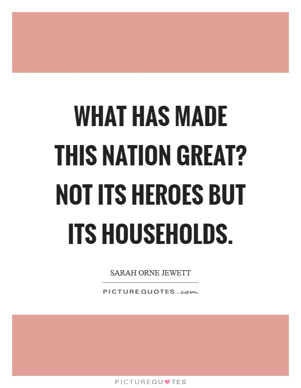 What has made this nation great? Not its heroes but its households Picture Quote #1