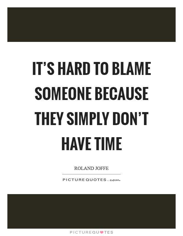 It's hard to blame someone because they simply don't have time Picture Quote #1