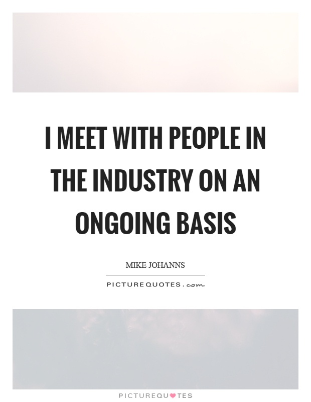 I meet with people in the industry on an ongoing basis Picture Quote #1