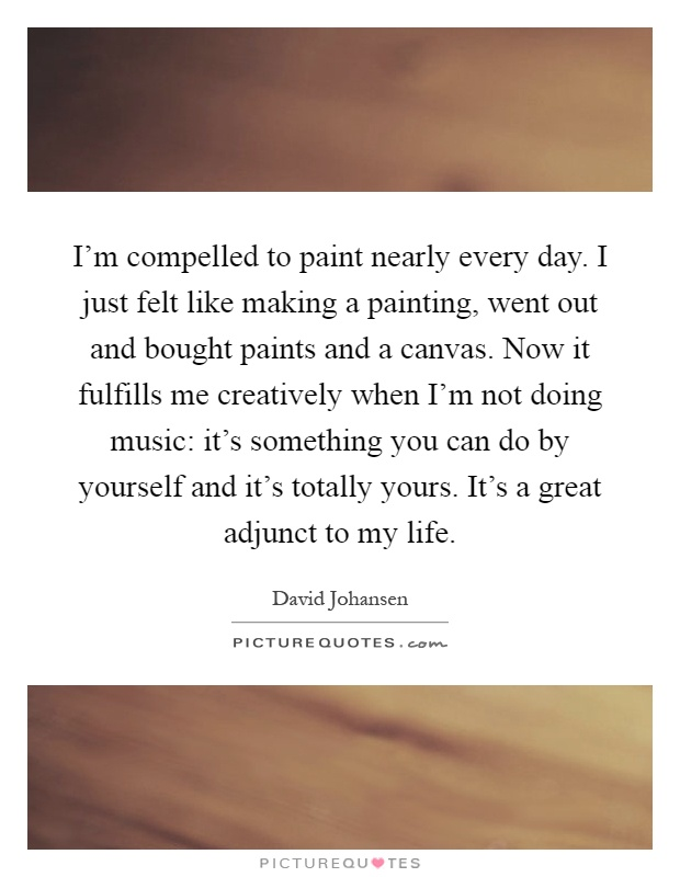 I'm compelled to paint nearly every day. I just felt like making a painting, went out and bought paints and a canvas. Now it fulfills me creatively when I'm not doing music: it's something you can do by yourself and it's totally yours. It's a great adjunct to my life Picture Quote #1