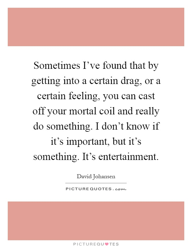 Sometimes I've found that by getting into a certain drag, or a certain feeling, you can cast off your mortal coil and really do something. I don't know if it's important, but it's something. It's entertainment Picture Quote #1