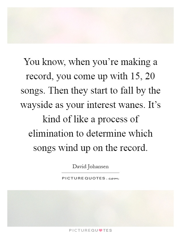 You know, when you're making a record, you come up with 15, 20 songs. Then they start to fall by the wayside as your interest wanes. It's kind of like a process of elimination to determine which songs wind up on the record Picture Quote #1