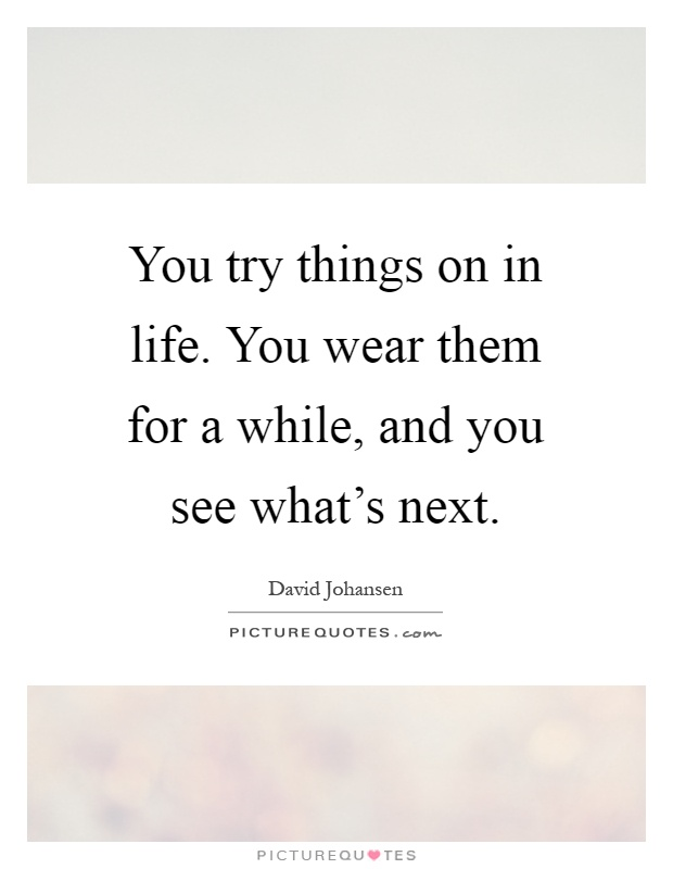 You try things on in life. You wear them for a while, and you see what's next Picture Quote #1