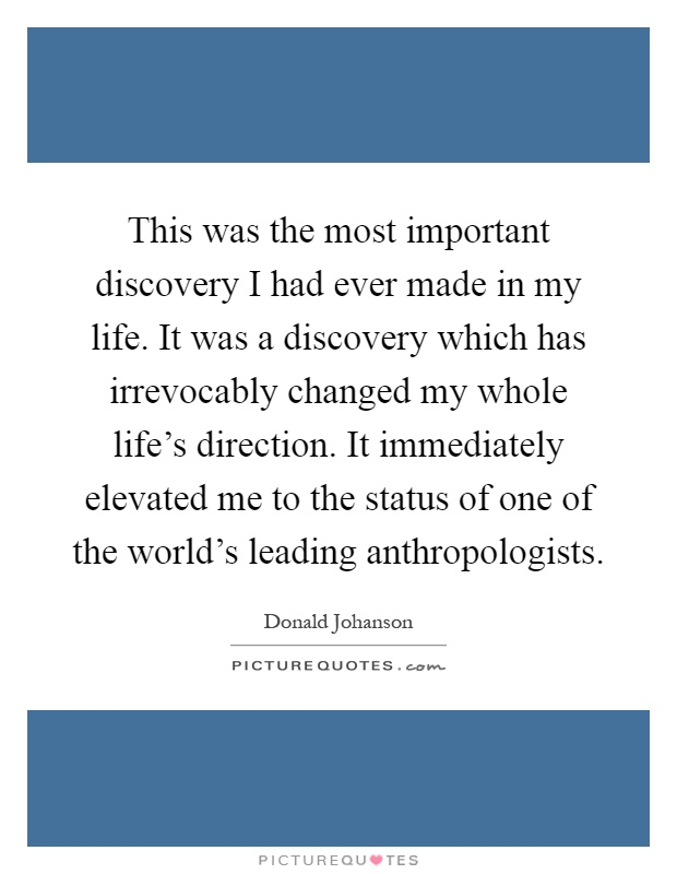 This was the most important discovery I had ever made in my life. It was a discovery which has irrevocably changed my whole life's direction. It immediately elevated me to the status of one of the world's leading anthropologists Picture Quote #1