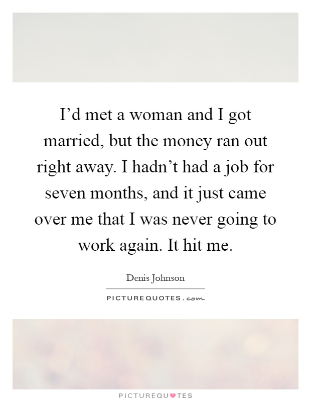 I'd met a woman and I got married, but the money ran out right away. I hadn't had a job for seven months, and it just came over me that I was never going to work again. It hit me Picture Quote #1