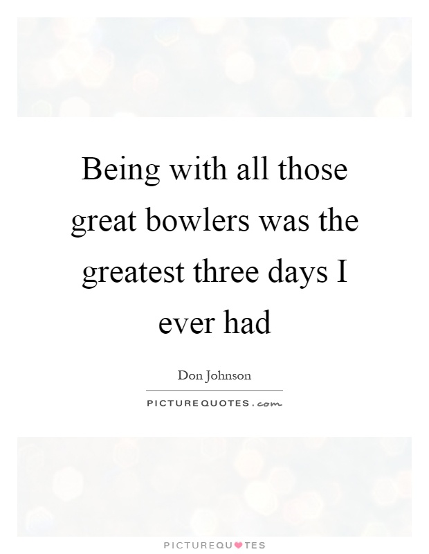 Being with all those great bowlers was the greatest three days I ever had Picture Quote #1