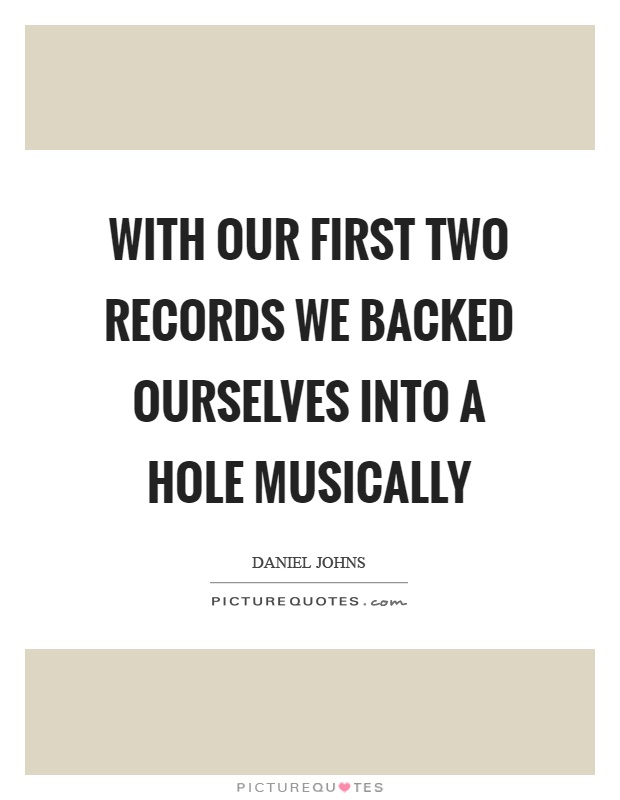 With our first two records we backed ourselves into a hole musically Picture Quote #1