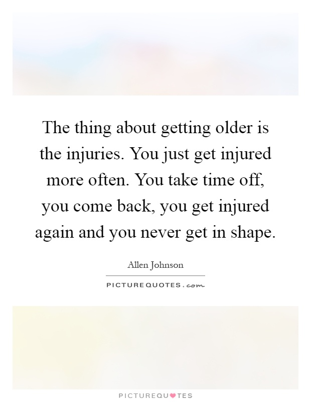 The thing about getting older is the injuries. You just get injured more often. You take time off, you come back, you get injured again and you never get in shape Picture Quote #1